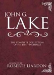 John G. Lake - The Complete Collection of His Life Teachings