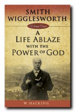 Smith Wigglesworth: A Life Ablaze with the Power of God