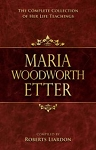 Maria Woodworth-Etter The Complete Collection of Her Life Teachings