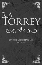 R.A. Torrey on The Christian Life (8 in 1)