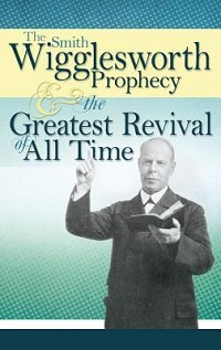The Smith Wigglesworth Prophecy and the Greatest Revival of All